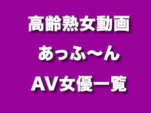 女優リスト ★ 高齢熟女動画 あっふ〜ん